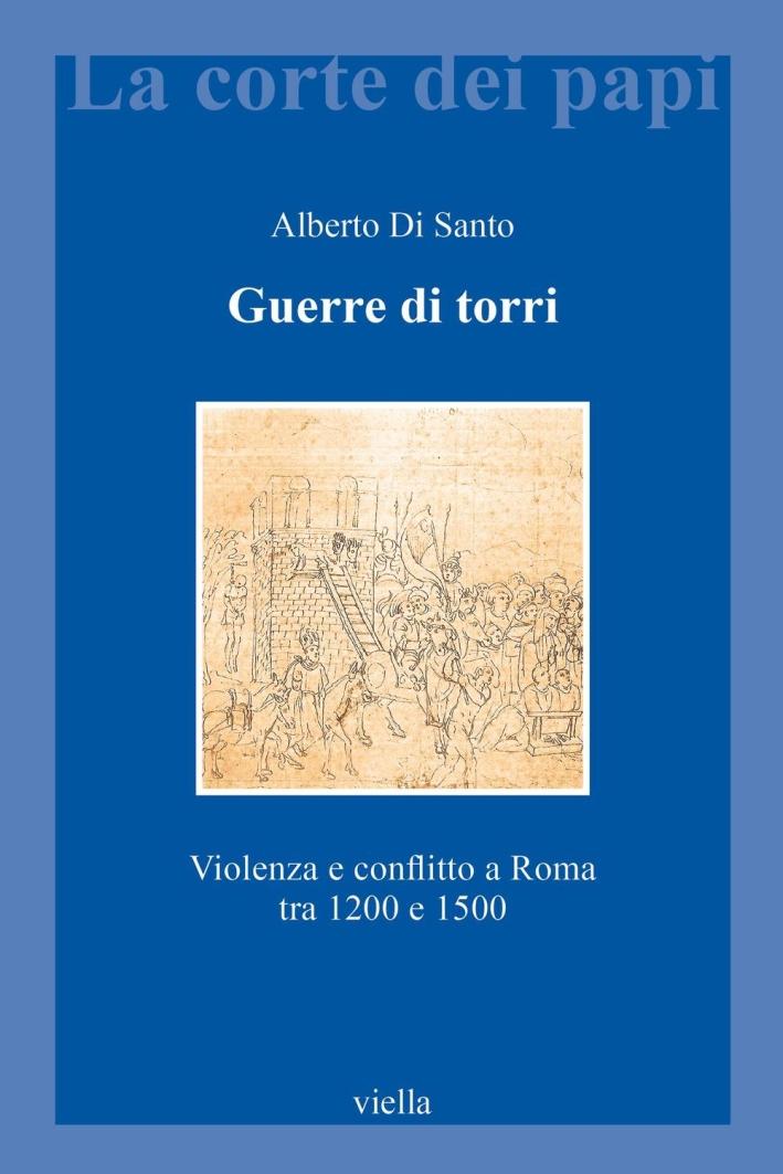 Guerre di torri. Violenza e conflitto a Roma tra 1200 e 1500