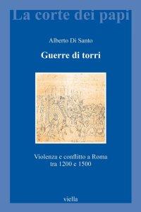 Guerre di torri. Violenza e conflitto a Roma tra 1200 e 1500.