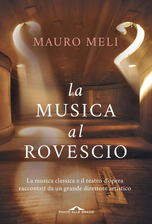 La musica al rovescio. La musica classica e il teatro d'opera raccontati da un grande direttore artistico