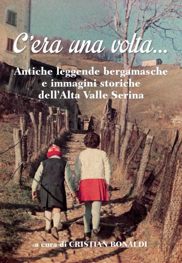 C'Era una Volta... Antiche Leggende Bergamasche e Immagini Storiche dell'Alta Valle Serina