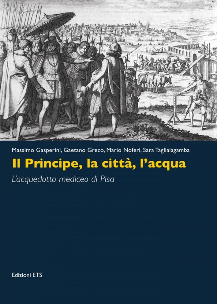 Il Principe, la Città, l'Acqua. L'Acquedotto Mediceo di Pisa.