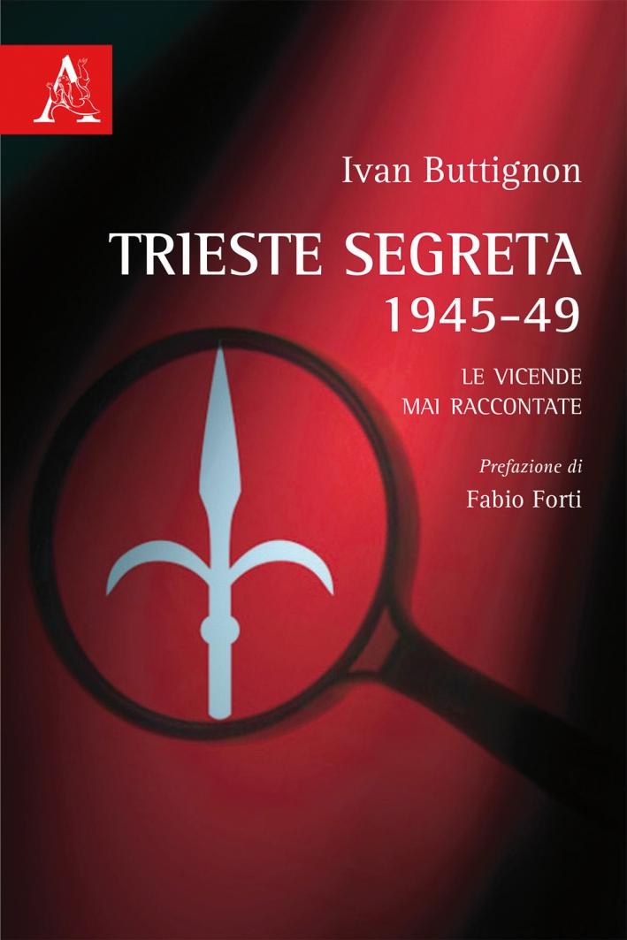 Trieste segreta 1945-49. Le vicende mai raccontate