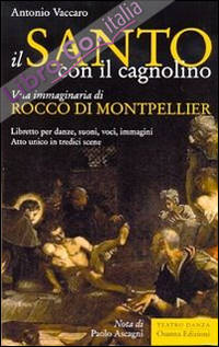 Il santo con il cagnolino. Vita immaginaria di Rocco di Montpelier. Libretto per danze, suoni, voci, immagini. Atto unico in tredici scene.