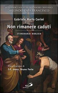Non rimanere caduti. Le quindici malattie dell'amore cristiano secondo Papa Francesco. Itinerario biblico.
