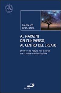 Ai margini dell'universo, al centro del creato. L'uomo e la natura nel dialogo tra scienza e fede cristiana.