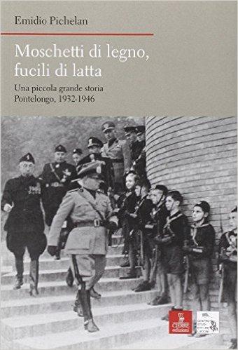 Moschetti di Legno, Fucili di Latta. Una Piccola Grande Storia. Pontelongo 1932-1946