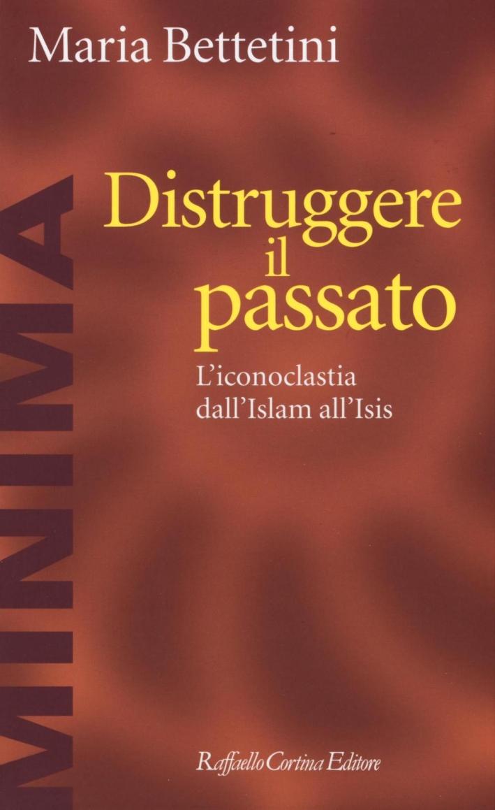 Distruggere il passato. L'iconoclatia dall'Islam all'Isis