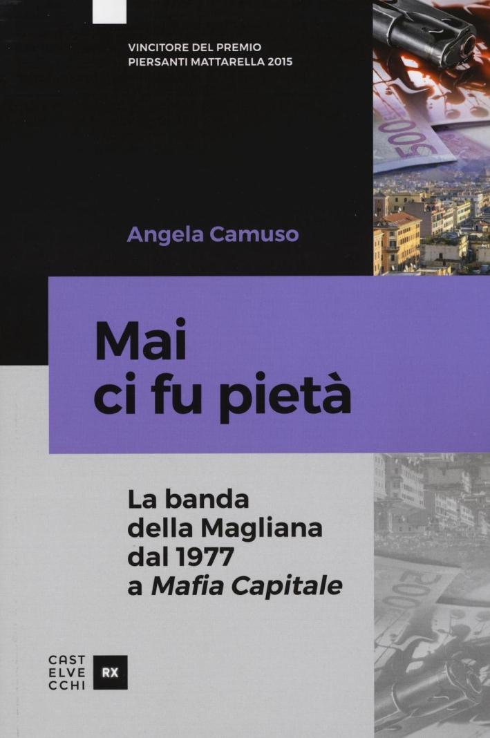 Mai ci fu pietà. La banda della Magliana dal 1977 a Mafia Capitale.