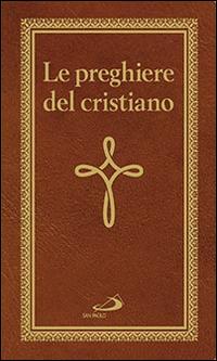Le preghiere del cristiano. Massime eterne, messa, rosario, via crucis, salmi, preghiere e pie invocazioni.