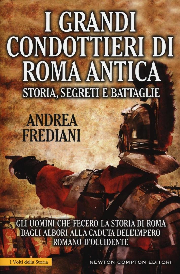 I grandi condottieri di Roma antica. Storia, segreti e battaglie