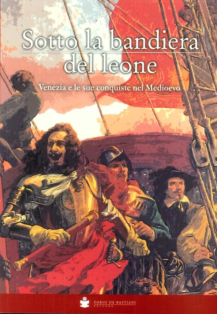 Sotto la Bandiera del Leone. Venezia e le Sue Conquiste nel Medioevo dalle Origini alla Caduta di Costantinopoli 1453.