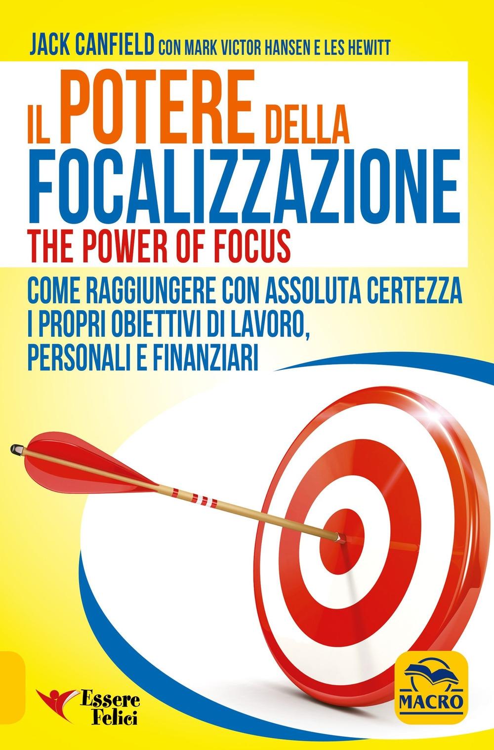 Il potere della focalizzazione. Come raggiungere con assoluta certezza i propri obiettivi di lavoro, personali e finanziari.