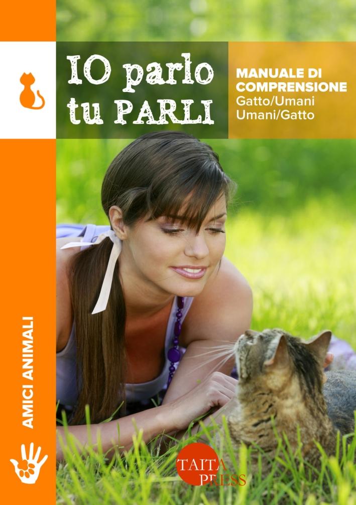 Io parlo tu parli. Manuale di comprensione gatto/umani, umani/gatto.