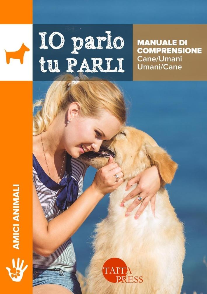 Io parlo tu parli. Manuale di comprensione cane/umani, umani/cane.