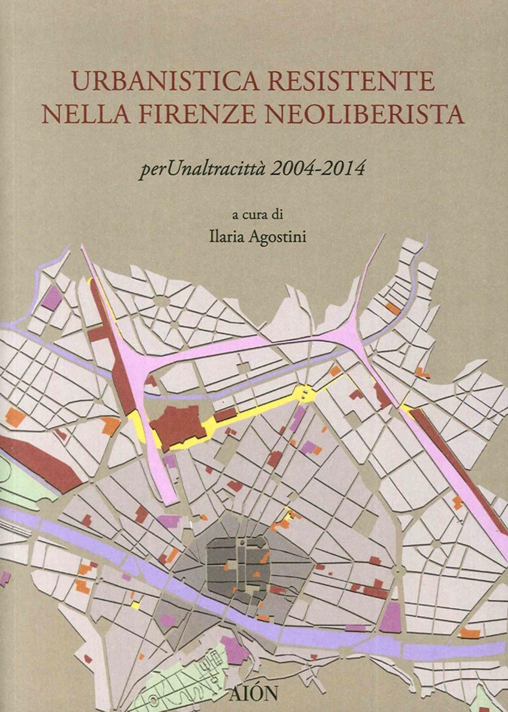 Urbanistica Resistente nella Firenze Neoliberista. Per un'Altra Città 2004-2014.