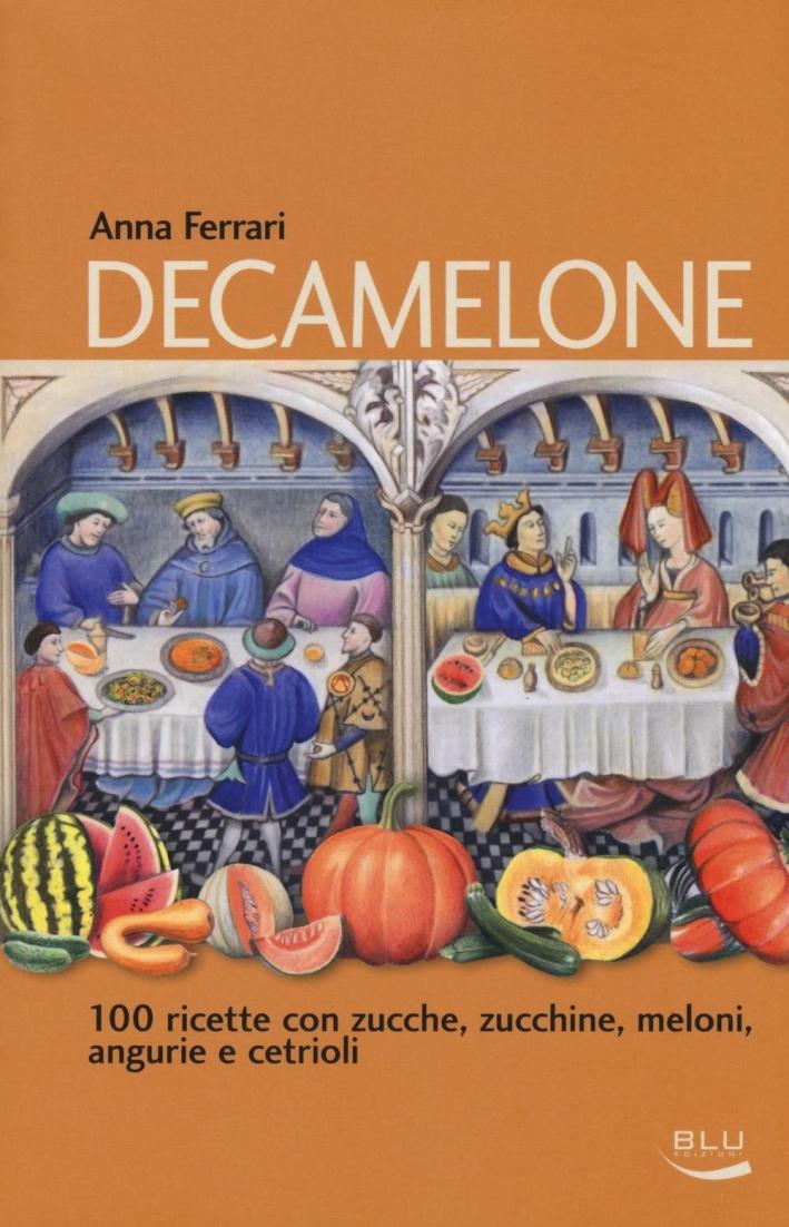 Decamelone. 100 ricette con zucche, zucchine, meloni, angurie e cetrioli.
