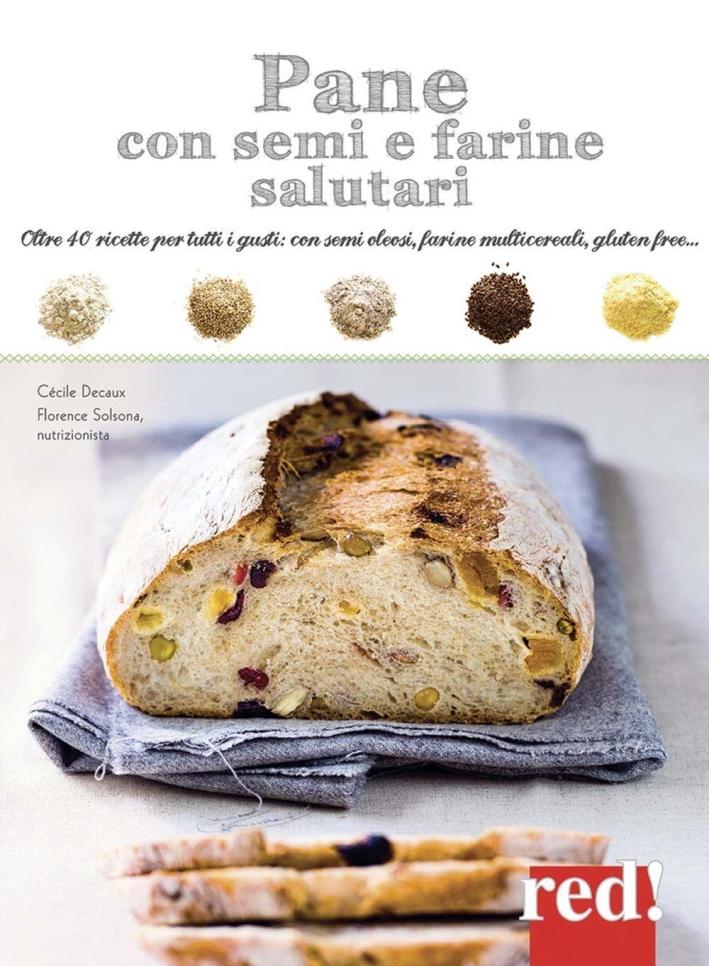 Pane con semi e farine salutari. Oltre 40 ricette per tutti i gusti: con semi oleosi, farine di cereali, gluten free...