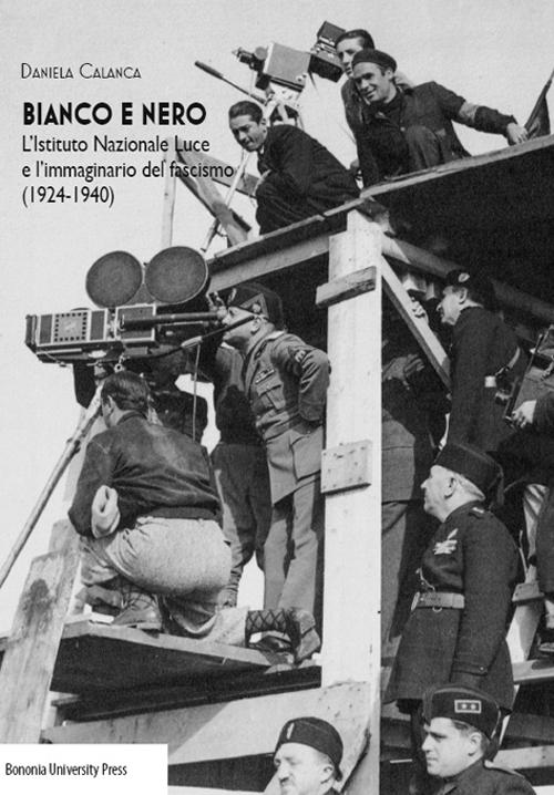 Bianco e nero. L'istituto Nazionale Luce e l'immaginario del fascismo(1924-1940).