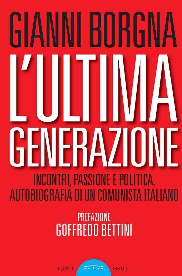 L'ultima generazione. Incontri, passione e politica. Autobiografia di un comunista italiano.