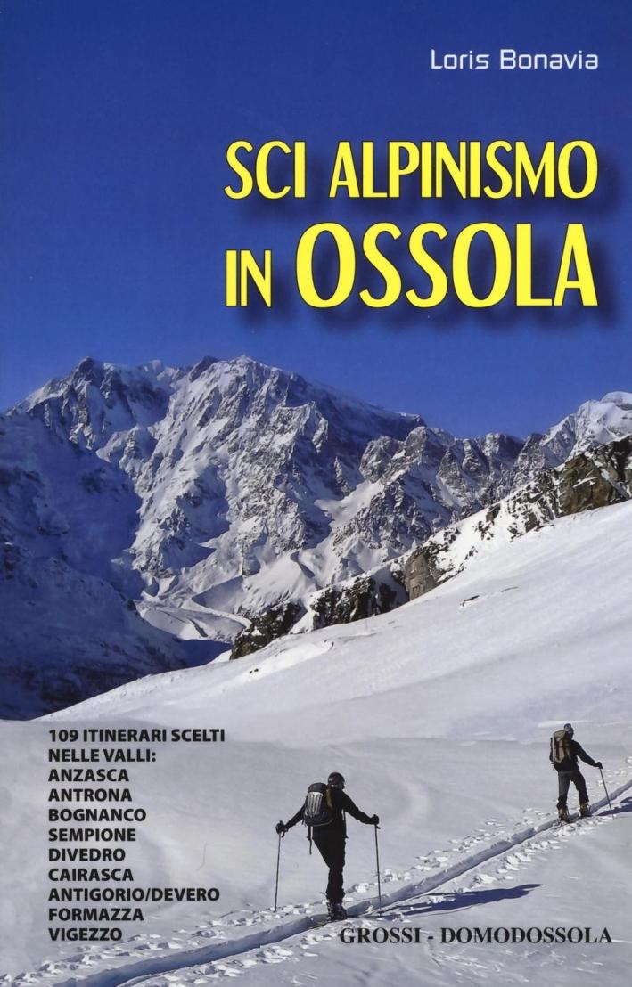 Sci alpinismo in Ossola. 109 itinerari scelti nelle valli: Anzasca, Antrona, Bognanco, Sempione, Divedro, Cairasca, Antigorio/Devero, Formazza, Vigezzo