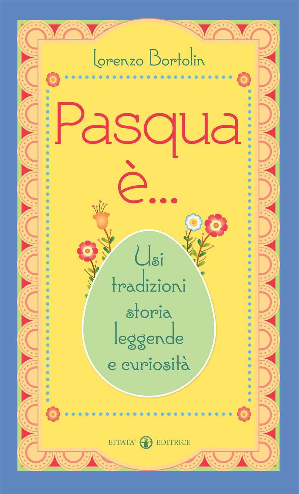 Pasqua è... Usi tradizioni storia leggende e curiosità