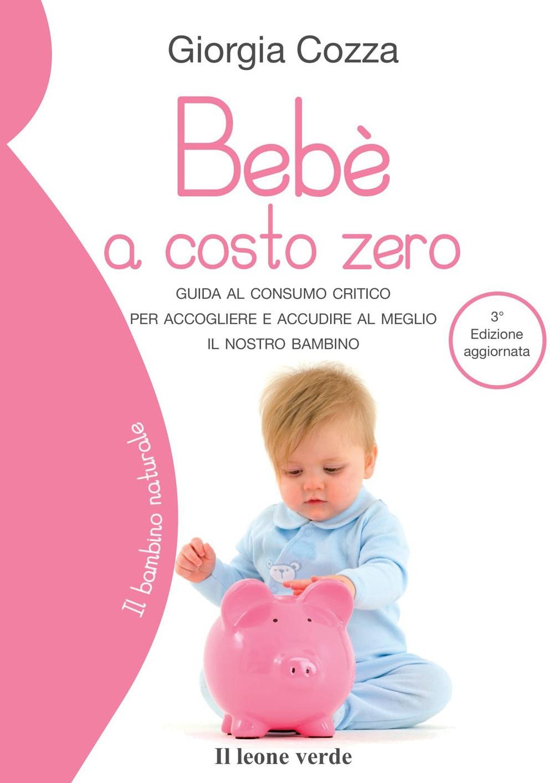 Bebè a costo zero. Guida al consumo critico per accogliere e accudire al meglio il nostro bambino.