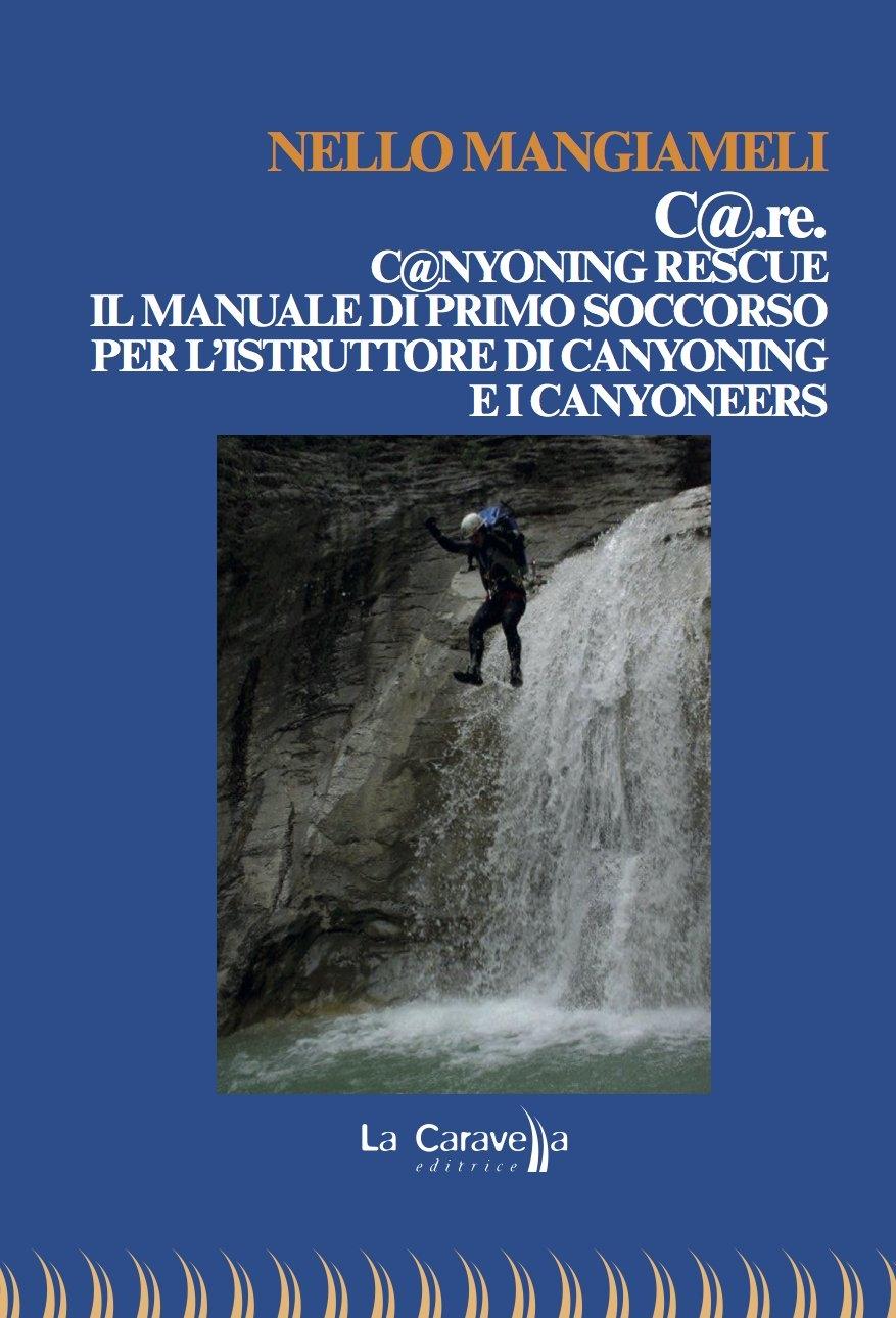 C@.re. C@nyoning rescue il manuale di primo soccorso per l'istruttore di canyoning e i canyoneers.
