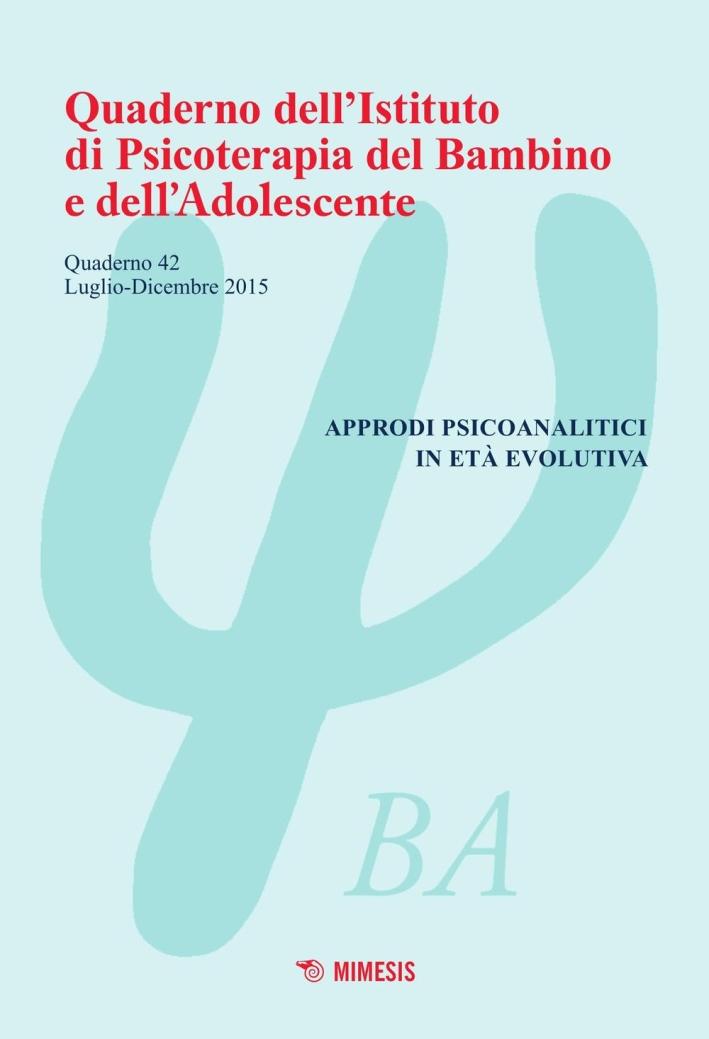 Quaderno dell'Istituto di psicoterapia del bambino e dell'adolescente. Vol. 42: Approdi psicoanalitici in età evolutiva.