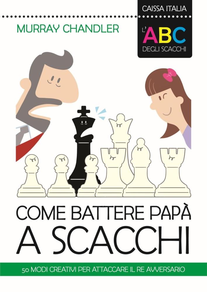 L'ABC degli scacchi. Come battere papà a scacchi. 50 modi creativi per attaccare il re avversario.