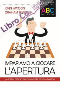 L'ABC degli scacchi. Impariamo a giocare l'apertura. 50 sistemi efficaci per cominciare bene la partita.