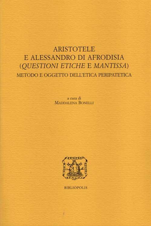 Aristotele e Alessandro di Afrodisia. (Questioni etiche e mantissa). Metodo e oggetto dell'etica peripatetica