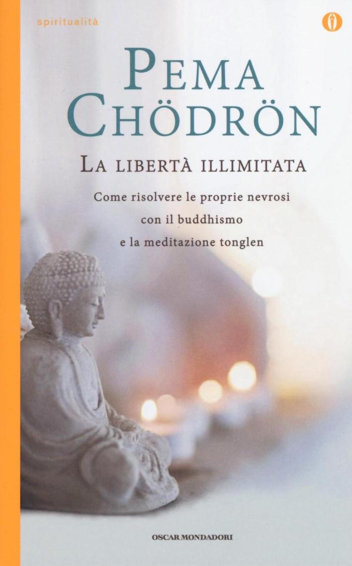La libertà illimitata. Come risolvere le proprie nevrosi con il buddhismo e la meditazione del tonglen.