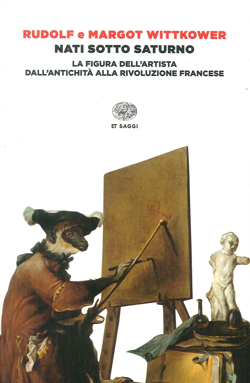 Nati sotto Saturno. La figura dell'artista dall'antichità alla Rivoluzione francese.