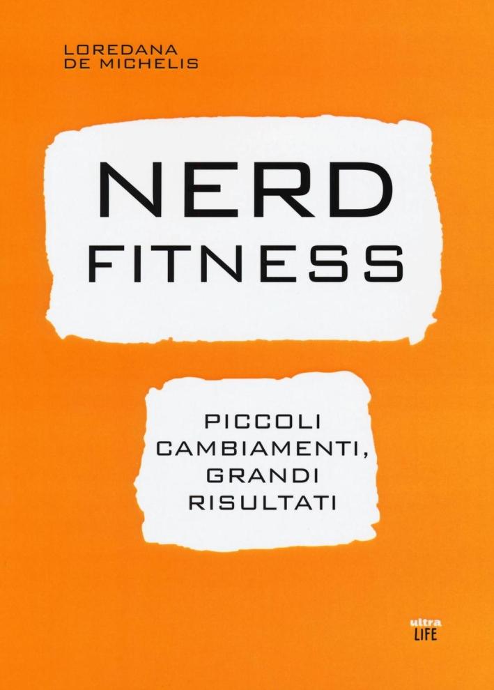 Nerd fitness. Piccoli cambiamenti, grandi risultati