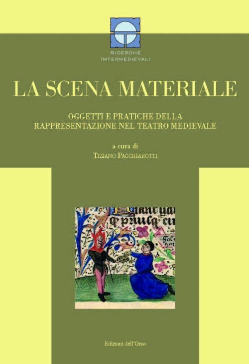 La scena materiale. Oggetti e pratiche della rappresentazione nel teatro medievale.