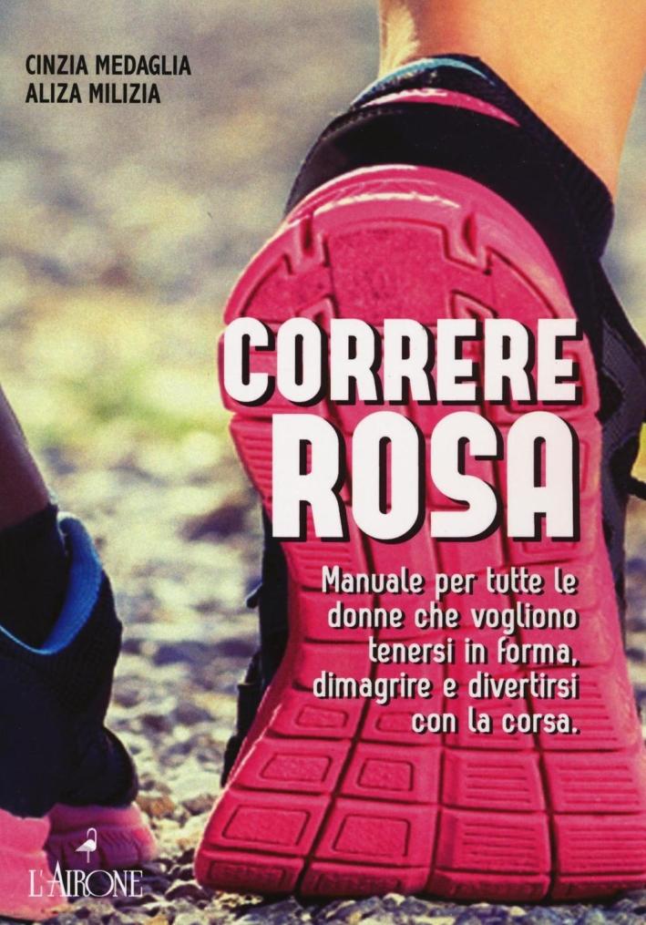 Correre rosa. Manuale per tutte le donne che vogliono tenersi in forma, dimagrire e divertirsi con la corsa.