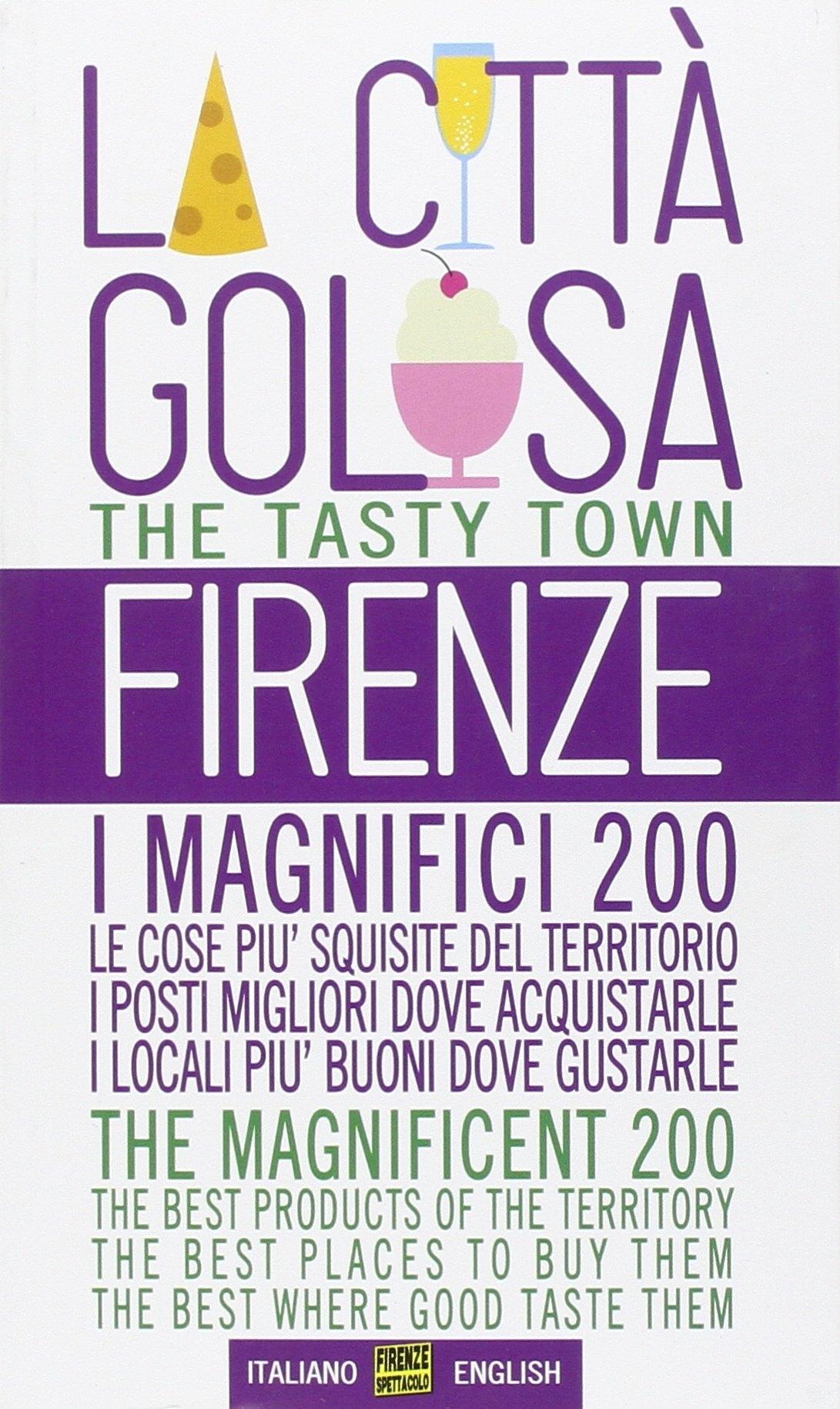 Firenze la città golosa. I magnifici 200. Le cose più squisite del territorio. I posti migliori dove acquistarle. I locali più buoni dove gustarle. Ediz. multilingue.