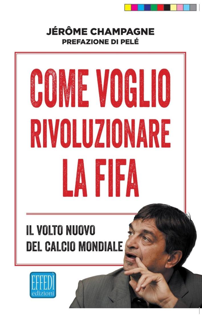 Come voglio rivoluzionare la FIFA. Il volto nuovo del calcio mondiale.