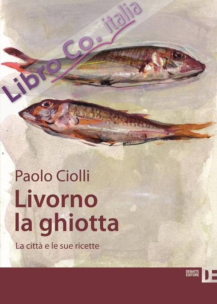Livorno la ghiotta. La città e le sue ricette.