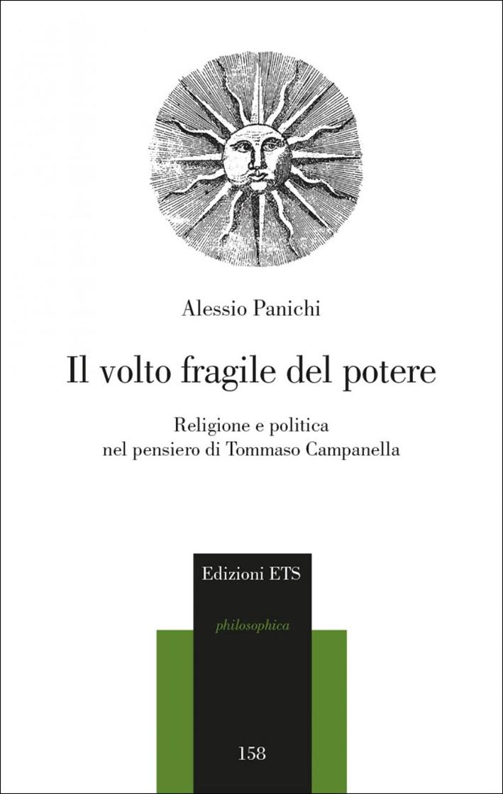 Il Volto Fragile del Potere. Religione e Politica nel Pensiero di Tommaso Campanella.