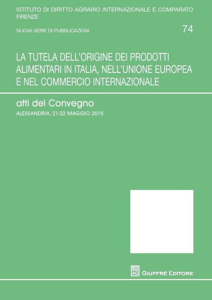 La tutela dell'origine dei prodotti alimentari in Italia, nell'Unione europea e nel commercio internazionale. Atti del Convegno (Alessandria, 21-25 maggio 2015).