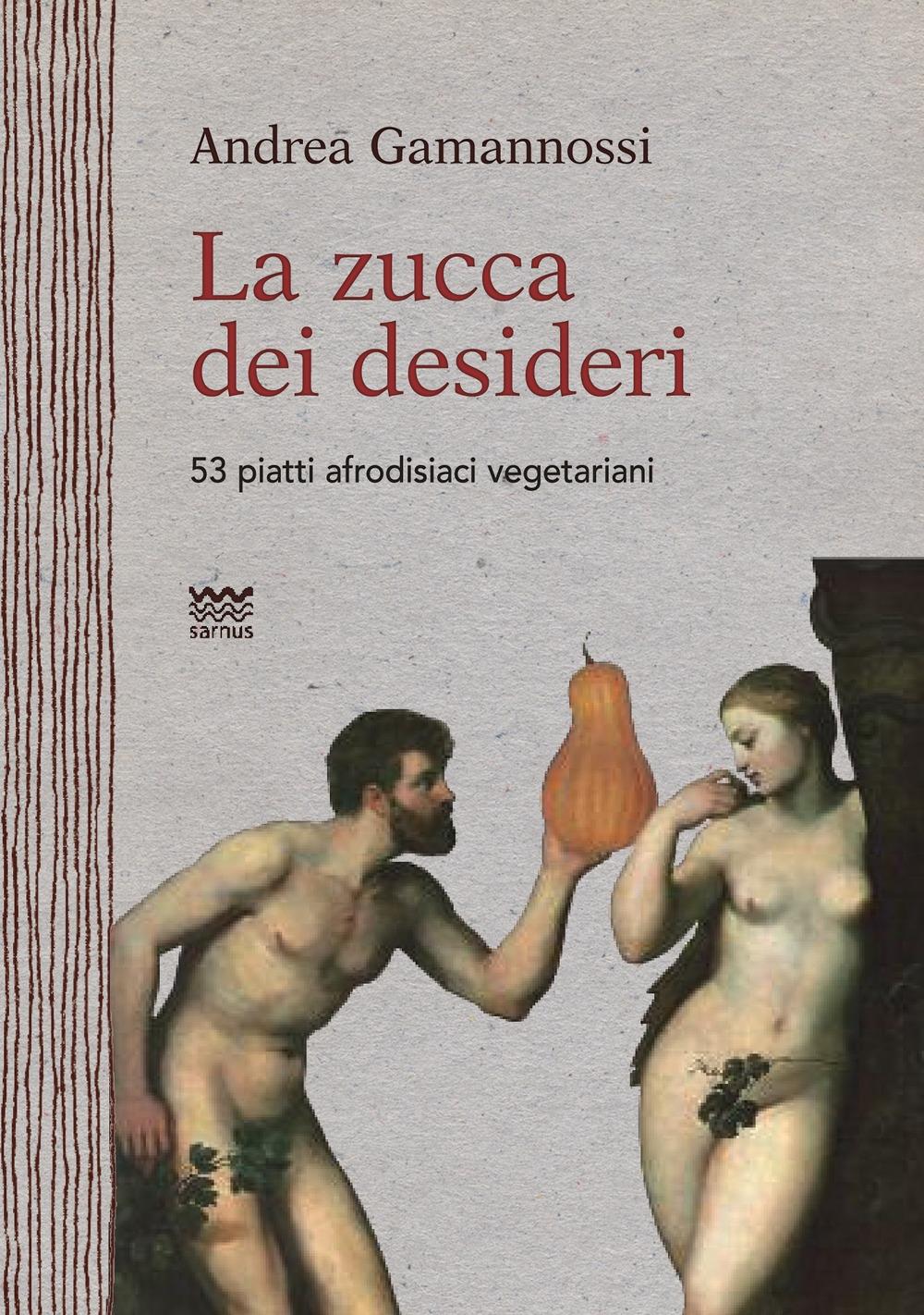 La Zucca dei Desideri. 53 Piatti Afrodisiaci Vegetariani.