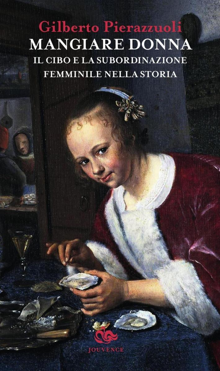 Mangiare donna. Il cibo e la subordinazione femminile nella storia.