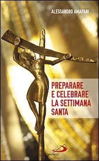 Preparare e celebrare la Settimana santa. Sussidio per l'animazione liturgica.
