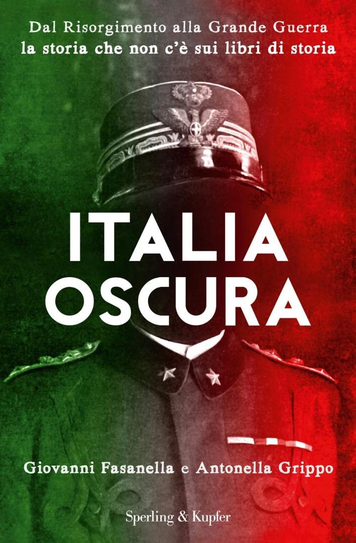 Italia oscura. Dal Risorgimento alla grande guerra, la storia che non c'è nei libri di storia.