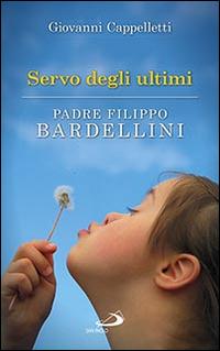 Servo degli ultimi. Padre Filippo Bardellini.