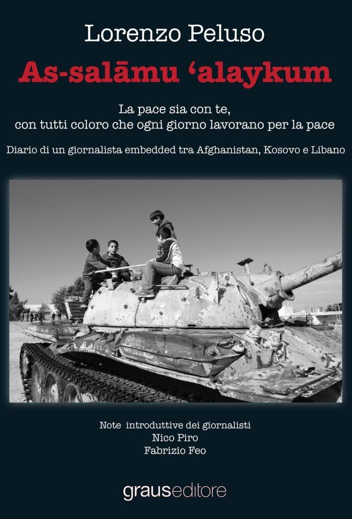 As-salamu 'alaykum. La pace sia con te, con tutti coloro che ogni giorno lavorano per la pace. Diario di un giornalista embedded tra Afghanistan, Kosovo e Libano.