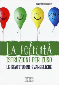La felicità istruzioni per l'uso. Le beatitudini evangeliche.