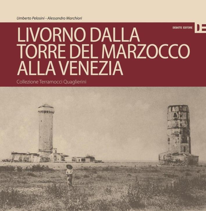 Livorno dalla Torre del Marzocco alla Venezia. Collezione Terramocci-Quaglierini. Ediz. italiano e inglese.
