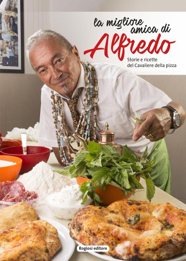 La migliore amica di Alfredo. Storie e ricette del cavaliere della pizza